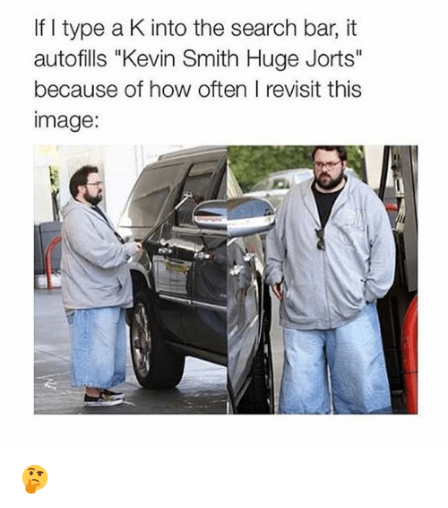 """Kevin Smith Huge Jorts: If I type a K into the search bar, it  autofills """"Kevin Smith Huge Jorts""""  because of how often I revisit this  image: 🤔"""