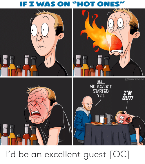 """yet: IF I WAS  ON """"HOT ONES""""  @kmcshane  UM...  WE HAVEN'T  STARTED  YET.  I'M  OUT! I'd be an excellent guest [OC]"""