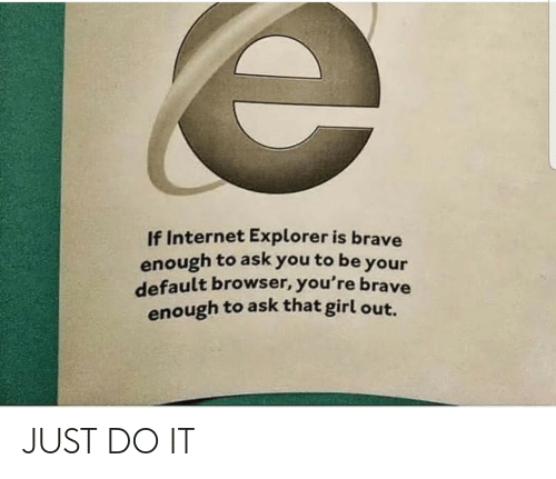 Just Do: If Internet Explorer is brave  enough to ask you to be your  default browser, you're brave  enough to ask that girl out. JUST DO IT