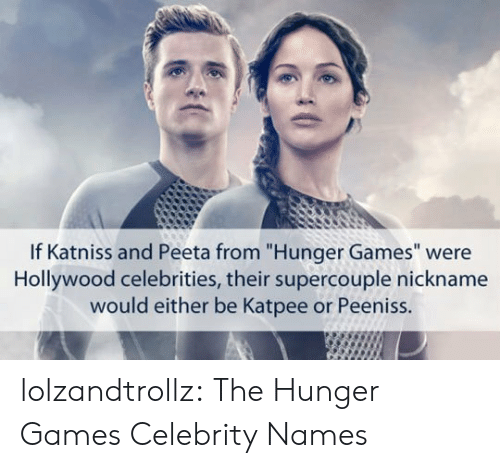 """The Hunger Games, Tumblr, and Blog: If Katniss and Peeta from """"Hunger Games"""" were  Hollywood celebrities, their supercouple nickname  would either be Katpee or Peeniss. lolzandtrollz:  The Hunger Games Celebrity Names"""