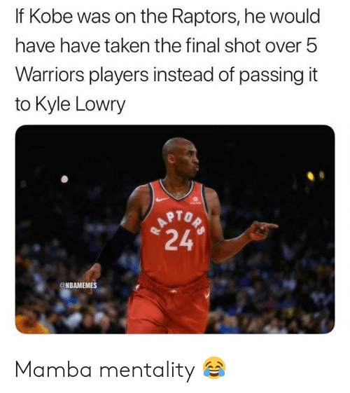 Kyle Lowry, Nba, and Taken: If Kobe was on the Raptors, he would  have have taken the final shot over 5  Warriors players instead of passing it  to Kyle Lowry  TAPTOP  24  @NBAMEMES Mamba mentality 😂
