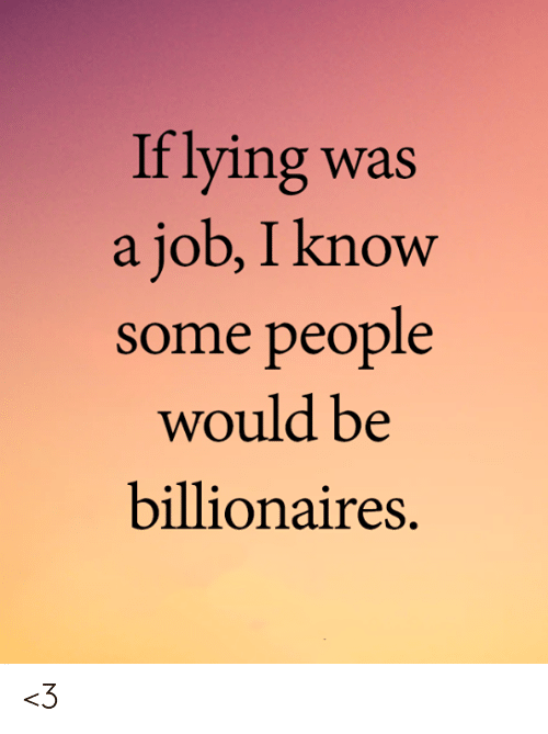 Memes, Lying, and 🤖: If lying was  a job, I know  some people  would be  billionaires. <3