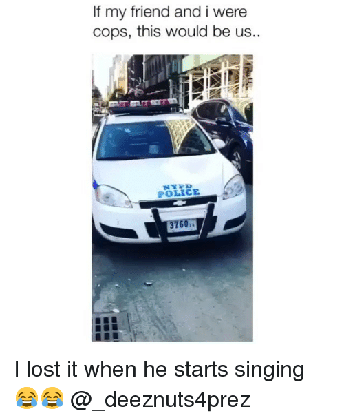 Memes, Police, and Singing: If my friend and i were  cops, this would be us.  POLICE I lost it when he starts singing 😂😂 @_deeznuts4prez