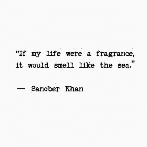 """Life, Smell, and Khan: """"If my life were a fragrance,  it would smell like the sea.""""  05  Sanober Khan"""