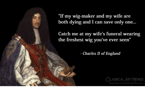 """maker: """"If my wig-maker and my wife are  both dying and I can save only one...  Catch me at my wife's funeral wearing  the freshest wig you've ever seen""""  Charles II of England  CLASSICAL ART MEMES  om/classicalartimemes"""