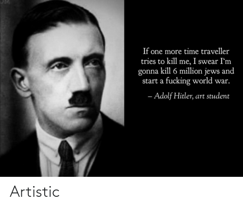 Im Gonna: If one more time traveller  tries to kill me, I swear I'm  gonna kill 6 million jews and  start a fucking world war.  - Adolf Hitler, art student Artistic