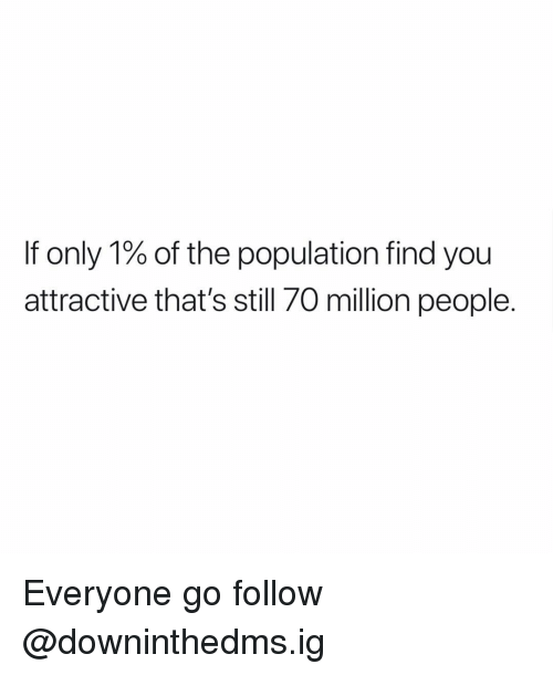 Memes, 🤖, and You: If only 1% of the population find you  attractive that's still 70 million people. Everyone go follow @downinthedms.ig
