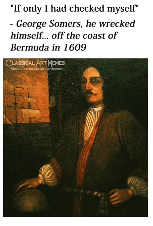 """Facebook, Memes, and Bermuda: """"If only I had checked myself""""  George Somers, he wrecked  himself... off the coast of  Bermuda in 1609  LASSICAL ART MEMES  facebook.com/classicalartmemes"""