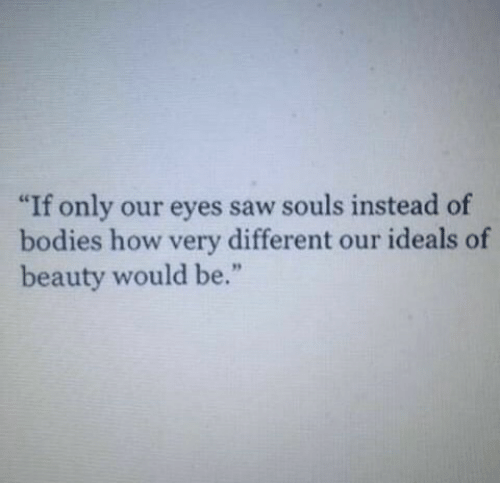 "Bodies , Saw, and How: ""If only our eyes saw souls instead of  bodies how very different our ideals of  beauty would be."""