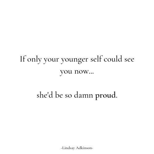 Proud, You, and Now: If only your younger self could see  you now...  she'd be so damn proud.  -Lindsay Adkinon