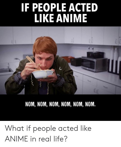 Anime, Dank, and Life: IF PEOPLE ACTED  LIKE ANIME  NOM, NOM, NOM, NOM, NOM, NOM. What if people acted like ANIME in real life?