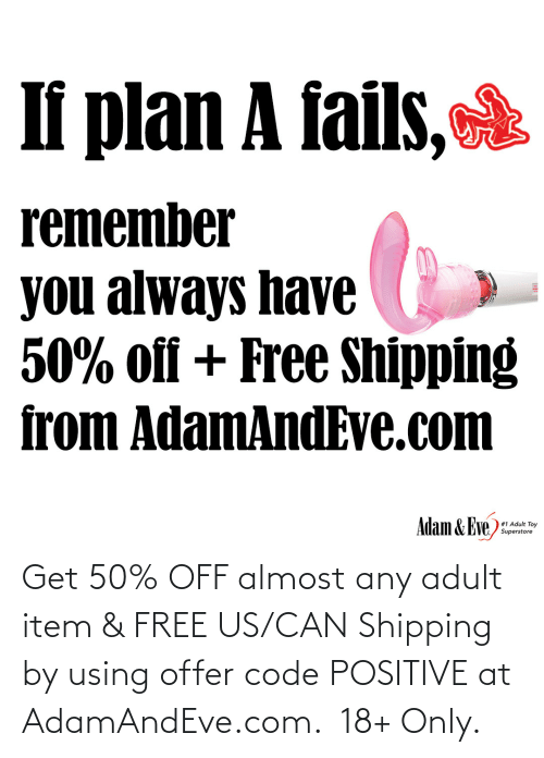 Us: If plan A fails,  remember  you always have  50% off + Free Shipping  from AdamAndEve.com  Adam & Eve,  # 1 Adult Toy  Superstore   Get 50% OFF almost any adult item & FREE US/CAN Shipping by using offer code POSITIVE at AdamAndEve.com.  18+ Only.