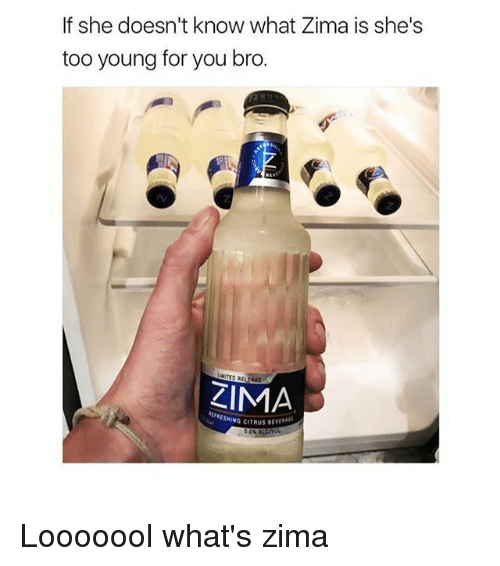 Young For You: If she doesn't know what Zima is she's  too young for you bro.  2  MITED RELPASE  KIMA  RESHING CITRUS SEVL Looooool what's zima