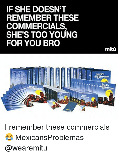 Young For You: IF SHE DOESN'T  REMEMBER THESE  COMMERCIALS,  SHE'S TOO YOUNG  FOR YOU BRO  mitú  arreras I remember these commercials 😂 MexicansProblemas @wearemitu