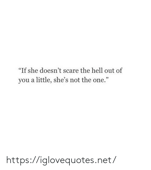 "Not The: ""If she doesn't scare the hell out of  you a little, she's not the one."" https://iglovequotes.net/"