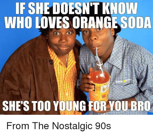 Young For You: IF SHE DOESNTKNOW  WHO LOVES ORANGE ODA  SHES TOO YOUNG FOR YOU BRO From The Nostalgic 90s