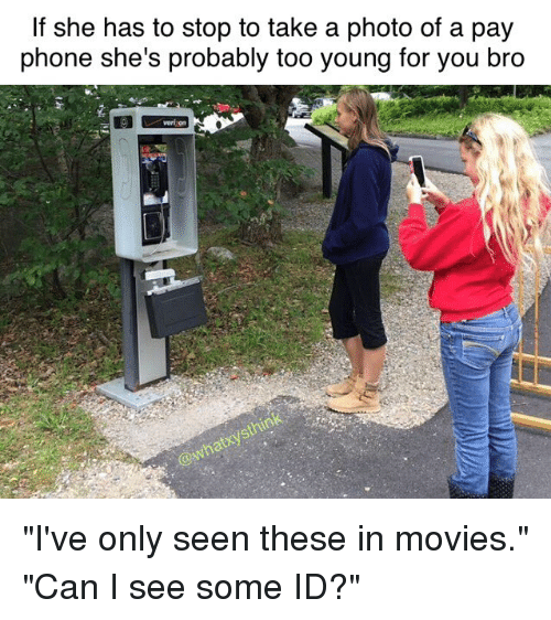 """Young For You: If she has to stop to take a photo of a pay  phone she's probably too young for you bro  verizon """"I've only seen these in movies."""" """"Can I see some ID?"""""""
