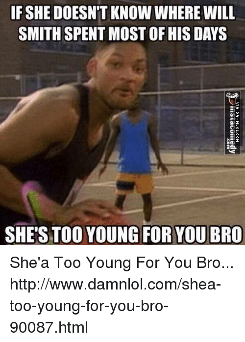 Young For You: IF SHEDOESNT KNOW WHERE WILL  SMITH SPENT MOSTOF HIS DAYS  SHE'S TOO YOUNG FOR YOU BRO She'a Too Young For You Bro... http://www.damnlol.com/shea-too-young-for-you-bro-90087.html