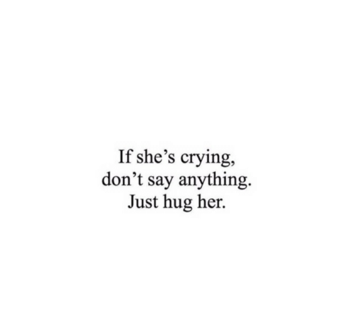 Crying, Say Anything..., and Her: If she's crying,  don't say anything  Just hug her.