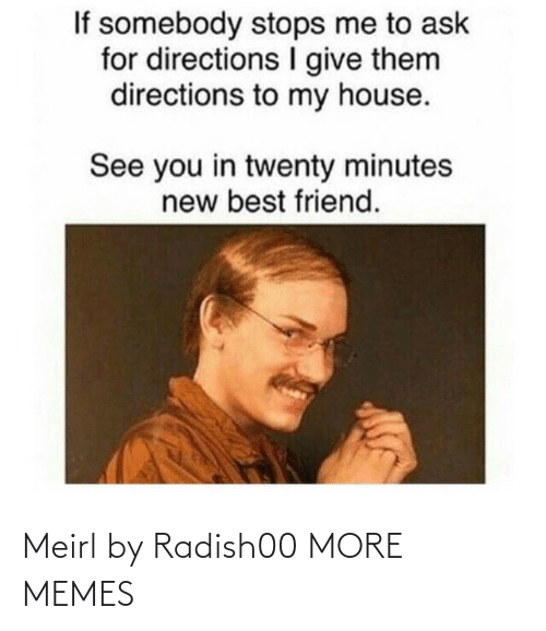 Ask For: If somebody stops me to ask  for directions give them  directions to my house.  See you in twenty minutes  new best friend. Meirl by Radish00 MORE MEMES