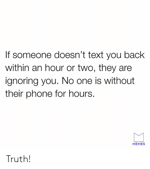 Memes, Phone, and Text: If someone doesn't text you back  within an hour or two, they are  ignoring you. No one is without  their phone for hours.  MEMES Truth!