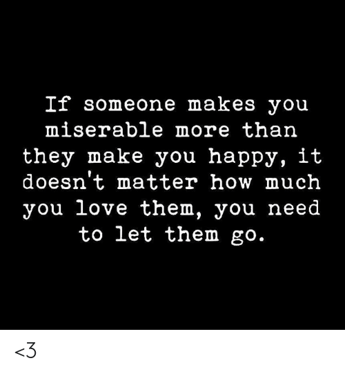 Love, Memes, and Happy: If someone makes you  miserable more than  they make you happy, it  doesn't matter how much  you love them, you need  to let them go. <3