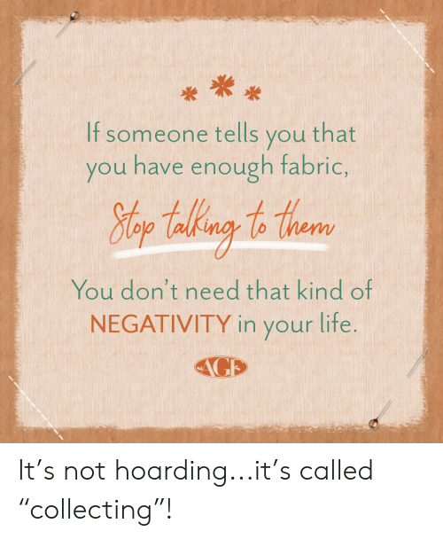 """Hoarding, You, and Lite: If someone tells you that  you have enough fabric,  Hlop Takng to thear  You don't need that kind of  NEGATIVITY in your lite.  AGE It's not hoarding...it's called """"collecting""""!"""