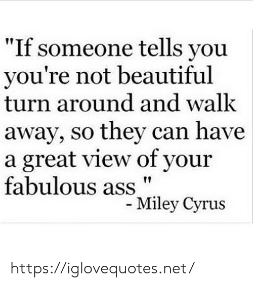 """Beautiful, Net, and Can: """"If someone tells you  you're not beautiful  turn around and walk  away, so they can have  a great view of your  fabulous assMiley Cyrus https://iglovequotes.net/"""