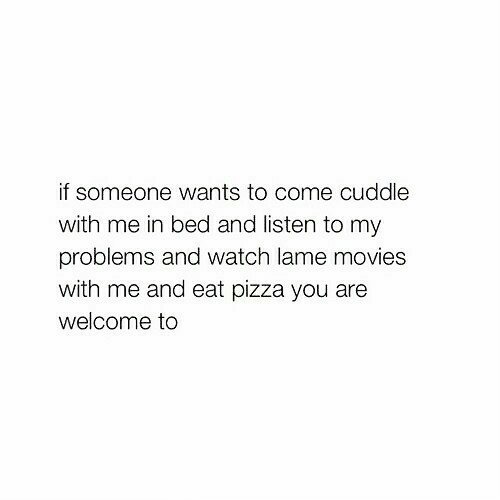 lame: if someone wants to come cuddle  with me in bed and listen to my  problems and watch lame movies  with me and eat pizza you are  welcome to