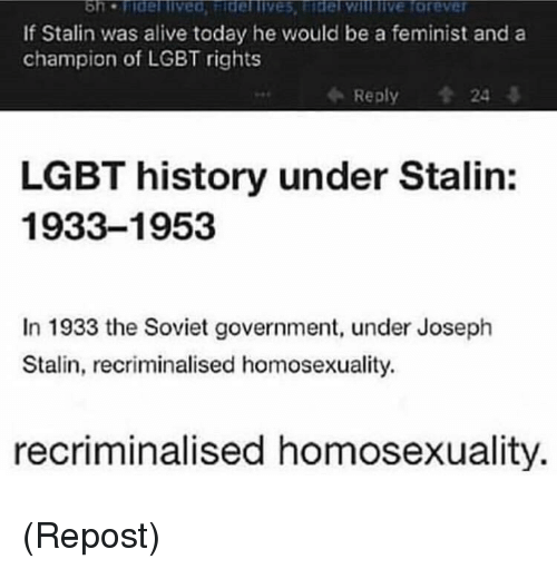 Alive, Lgbt, and History: If Stalin was alive today he would be a feminist and a  champion of LGBT rights  Reply  24  LGBT history under Stalin:  1933-1953  In 1933 the Soviet government, under Joseph  Stalin, recriminalised homosexuality.  recriminalised homosexuality. (Repost)