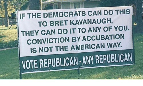 accusation: IF THE DEMOCRATS CAN DO THIS  TO BRET KAVANAUGH,  THEY CAN DO IT TO ANY OF YOU.  CONVICTION BY ACCUSATION  IS NOT THE AMERICAN WAY.  VOTE REPUBLICAN ANY REPUBLICAN