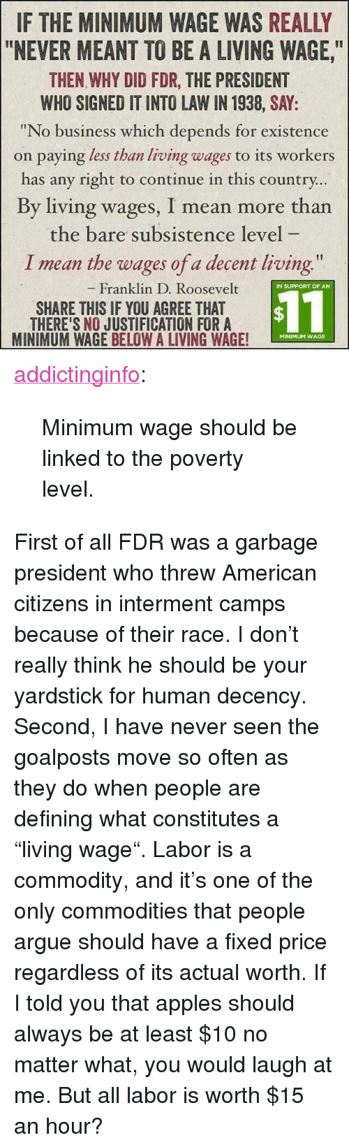 """fdr: IF THE MINIMUM WAGE WAS REALLY  """"NEVER MEANT TO BE A LIVING WAGE,  THEN WHY DID FDR, THE PRESIDENT  WHO SIGNED IT INTO LAW IN 1938, SAY:  """"No business which depends for existence  on paying less than living wages to its workers  has any right to continue in this country  By living wages, I mean more than  the bare subsistence level  I mean the wages of a decent living  Franklin D. Roosevelt  IN SUPPORT OF AN  SHARE THIS IF YOU AGREE THAT  THERE'S NO JUSTIFICATION FORA  MINIMUM WAGE BELOW A LIVING WAGE!  $11  MINIMUM WAGE <p><a href=""""http://addictinginfo.tumblr.com/post/83841892544/minimum-wage-should-be-linked-to-the-poverty"""" class=""""tumblr_blog"""">addictinginfo</a>:</p>  <blockquote><p>Minimum wage should be linked to the poverty level.</p></blockquote>  <p>First of all FDR was a garbage president who threw American citizens in interment camps because of their race. I don't really think he should be your yardstick for human decency.</p><p>Second, I have never seen the goalposts move so often as they do when people are defining what constitutes a """"living wage"""". Labor is a commodity, and it's one of the only commodities that people argue should have a fixed price regardless of its actual worth. If I told you that apples should always be at least $10 no matter what, you would laugh at me. But all labor is worth $15 an hour?</p>"""