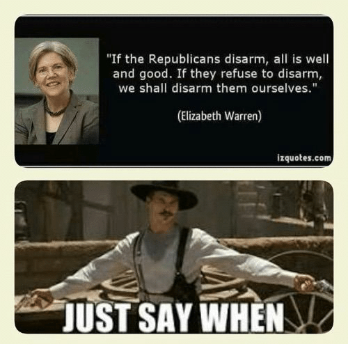 """Elizabeth Warren, Good, and Com: """"If the Republicans disarm, all is well  and good. If they refuse to disarm,  we shall disarm them ourselves.""""  (Elizabeth Warren)  izquotes.com  JUST SAY WHEN"""
