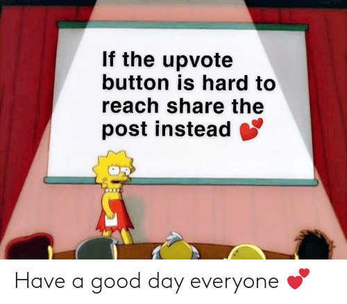 Good, Reach, and Day: If the upvote  button is hard to  reach share the  post instead Have a good day everyone 💕