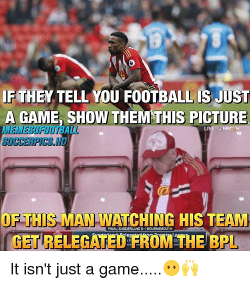 Football, Memes, and Game: IF THEN TELL YOU FOOTBALL IS JUST  A GAME SHOW THEM THIS PICTURE  LIVE  OF THIS MAN WATCHING HIS TEAM  GETRELEGATED FROM THE BPL It isn't just a game.....😶🙌