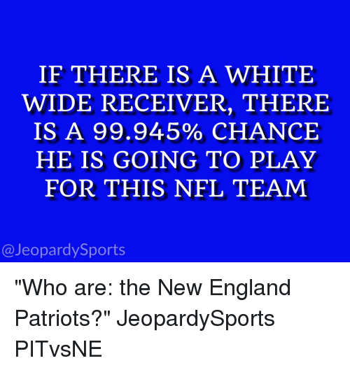"New England Patriot: IF THERE IS A WHITE  WIDE RECEIVER, THERE  IS A 99.945% CHANCE  HE IS GOING TO PLAY  FOR THIS NFL TEAM  @Jeopardy Sports ""Who are: the New England Patriots?"" JeopardySports PITvsNE"