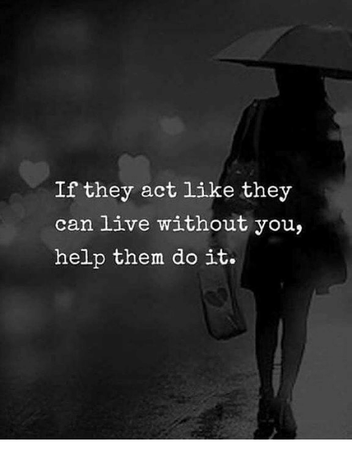 Help, Live, and Act: If they act like they  can live without you,  help them do it.