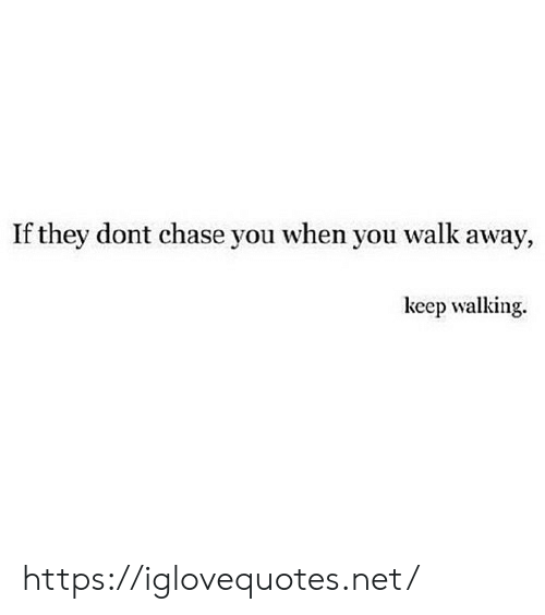Chase, Net, and They: If they dont chase you when you walk away,  keep walking https://iglovequotes.net/