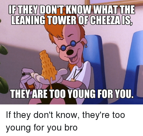 Dank, Lean, and 🤖: IF THEY DONT KNOWN WHAT THE  LEANING TOWER OF CHEETAIS  THEY ARE TOO YOUNG FOR YOU. If they don't know, they're too young for you bro