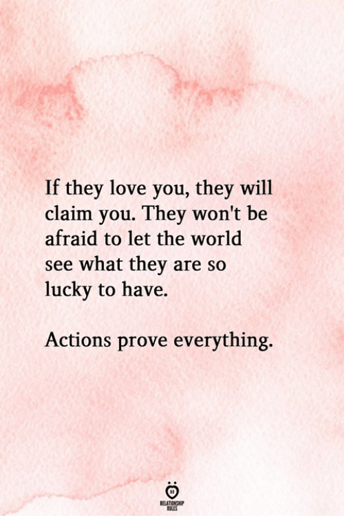 Love, World, and Will: If they love you, they will  claim you. They won't be  afraid to let the world  see what they are so  lucky to have.  Actions prove everything.  RELATIONGHP