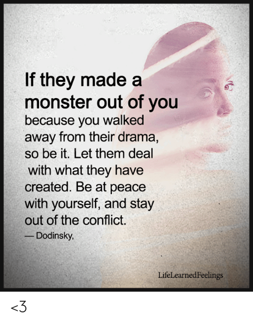 at-peace: If they made a  monster out of you  because you walked  away from their drama,  so be it. Let them deal  with what they have  created. Be at peace  with yourself, and stay  out of the conflict  Dodinsky  LifeLearnedFeelings <3