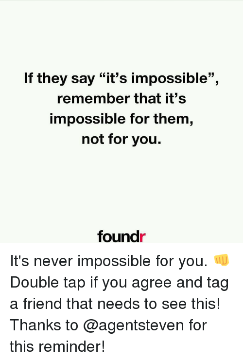 "Imposses: If they say ""it's impossible"",  remember that it's  impossible for them,  not for you.  found It's never impossible for you. 👊 Double tap if you agree and tag a friend that needs to see this! Thanks to @agentsteven for this reminder!"