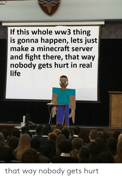 let's: If this whole ww3 thing  is gonna happen, lets just  make a minecraft server  and fight there, that way  nobody gets hurt in real  life that way nobody gets hurt