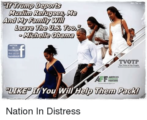 "Af, Family, and Memes: ""If Trump Deports  Muslim Refugees, Me  And My Family Will  Leave The USToo  Michelle Obama  DSTRES  ike us an  TVOTP  AF  LIKEIf/ You Will Help  Them Pack! Nation In Distress"