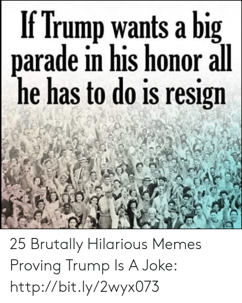 Trump Is A: If Trump wants a big  parade in his honor all  he has to do is resign 25 Brutally Hilarious Memes Proving Trump Is A Joke: http://bit.ly/2wyx073