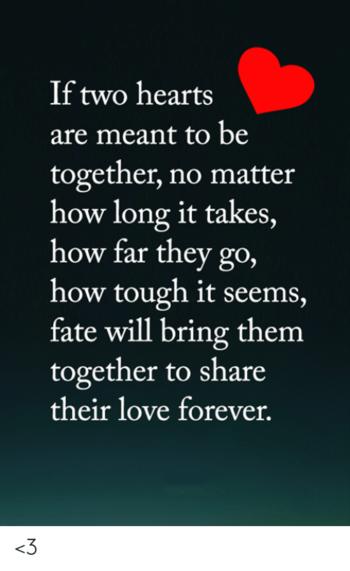 Love, Memes, and Forever: If two hearts  are meant to be  together, no matter  how long it takes,  how far they go,  how tough it seems,  fate will bring them  together to share  their love forever. <3