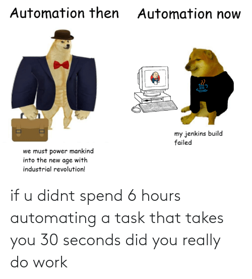 Didnt: if u didnt spend 6 hours automating a task that takes you 30 seconds did you really do work