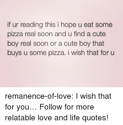 Boy That: if ur reading this i hope u eat some  pizza real soon and u find a cute  boy real soon or a cute boy that  buys u some pizza. i wish that for u remanence-of-love:  I wish that for you…  Follow for more relatable love and life quotes!
