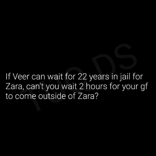 Jail, Memes, and Zara: If Veer can wait for 22 years in jail for  Zara, cant you wait 2 hours for your gf  to come outside of Zara?
