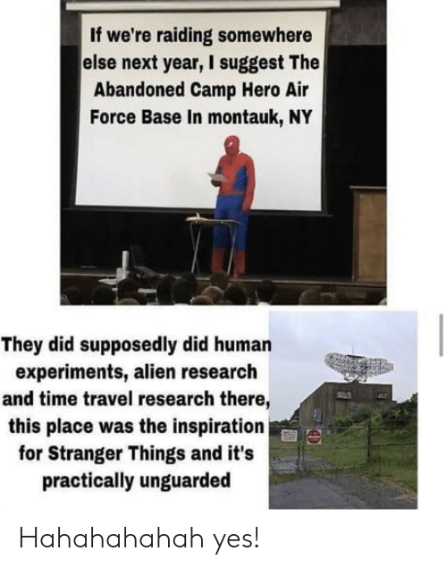 Air Force, Alien, and Time: If we're raiding somewhere  else next year, I suggest The  Abandoned Camp Hero Air  Force Base In montauk, NY  They did supposedly did human  experiments, alien research  and time travel research there,  this place was the inspiration  for Stranger Things and it's  practically unguarded Hahahahahah yes!